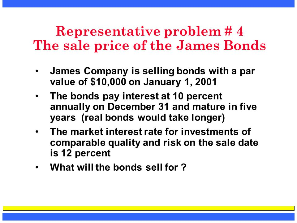 Representative problem # 4 The sale price of the James Bonds James Company is selling bonds with a par value of $10,000 on January 1, 2001 The bonds p