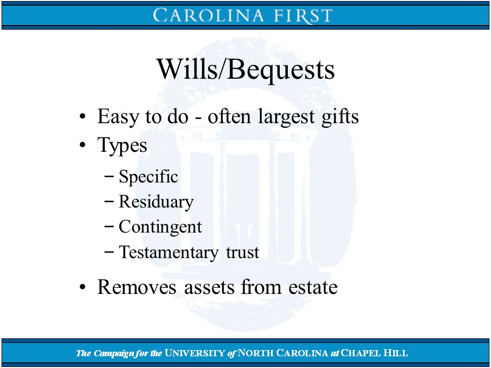 Wills/Bequests Easy to do - often largest gifts Types – Specific – Residuary – Contingent – Testamentary trust Removes assets from estate