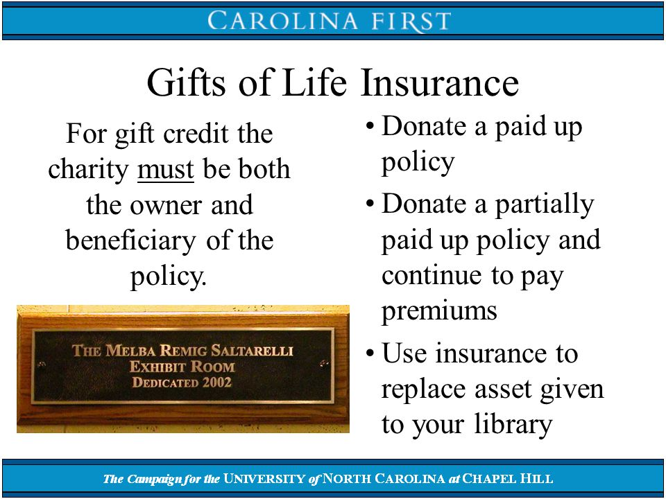 Gifts of Life Insurance Donate a paid up policy Donate a partially paid up policy and continue to pay premiums Use insurance to replace asset given to your library For gift credit the charity must be both the owner and beneficiary of the policy.