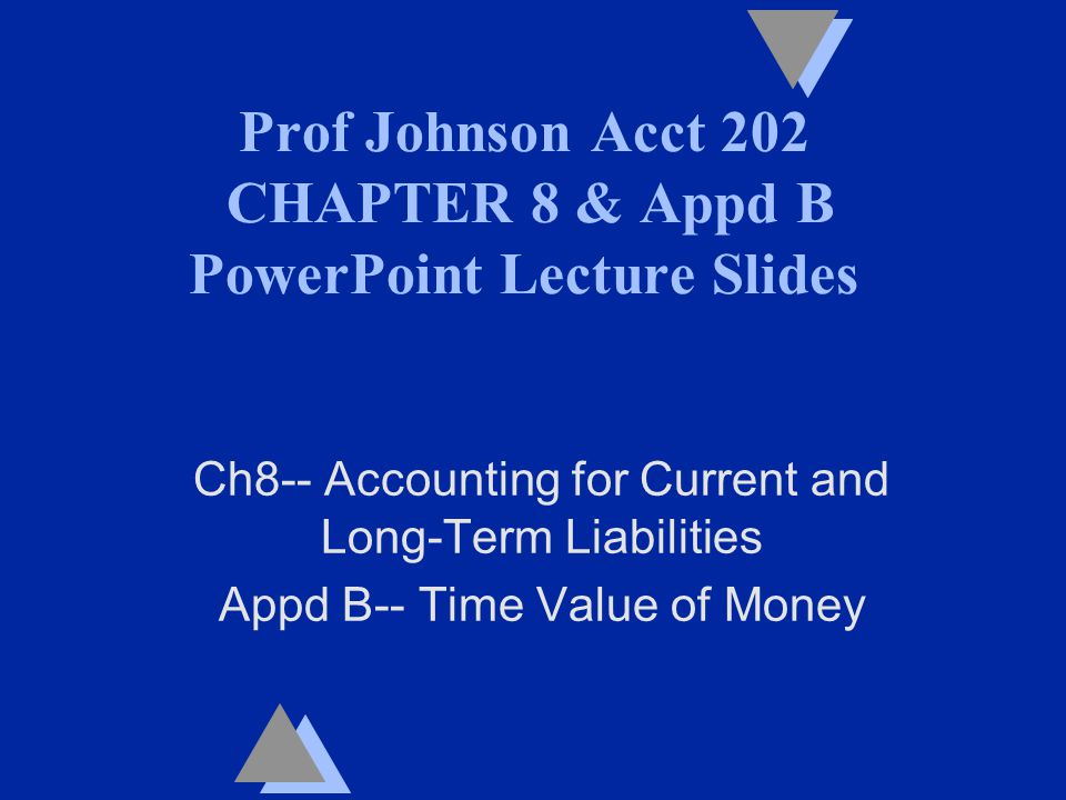 Prof Johnson Acct 202 CHAPTER 8 & Appd B PowerPoint Lecture Slides Ch8-- Accounting for Current and Long-Term Liabilities Appd B-- Time Value of Money