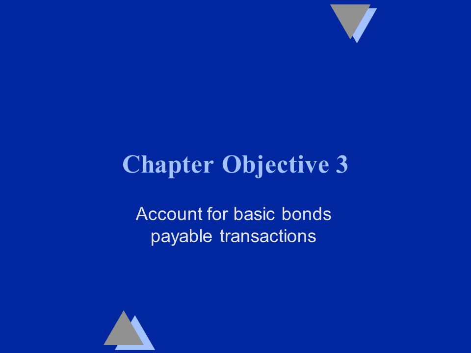 Chapter Objective 3 Account for basic bonds payable transactions