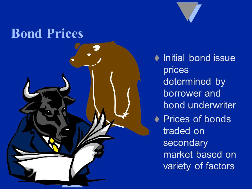Bond Prices t Initial bond issue prices determined by borrower and bond underwriter t Prices of bonds traded on secondary market based on variety of factors