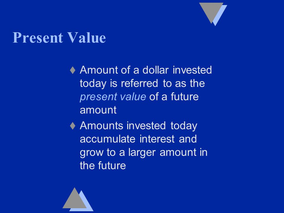 Present Value t Amount of a dollar invested today is referred to as the present value of a future amount t Amounts invested today accumulate interest and grow to a larger amount in the future