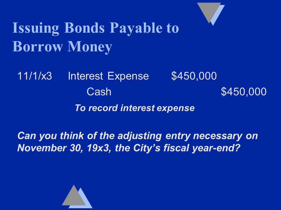 11/1/x3 Interest Expense $450,000 Cash $450,000 To record interest expense Can you think of the adjusting entry necessary on November 30, 19x3, the City's fiscal year-end.