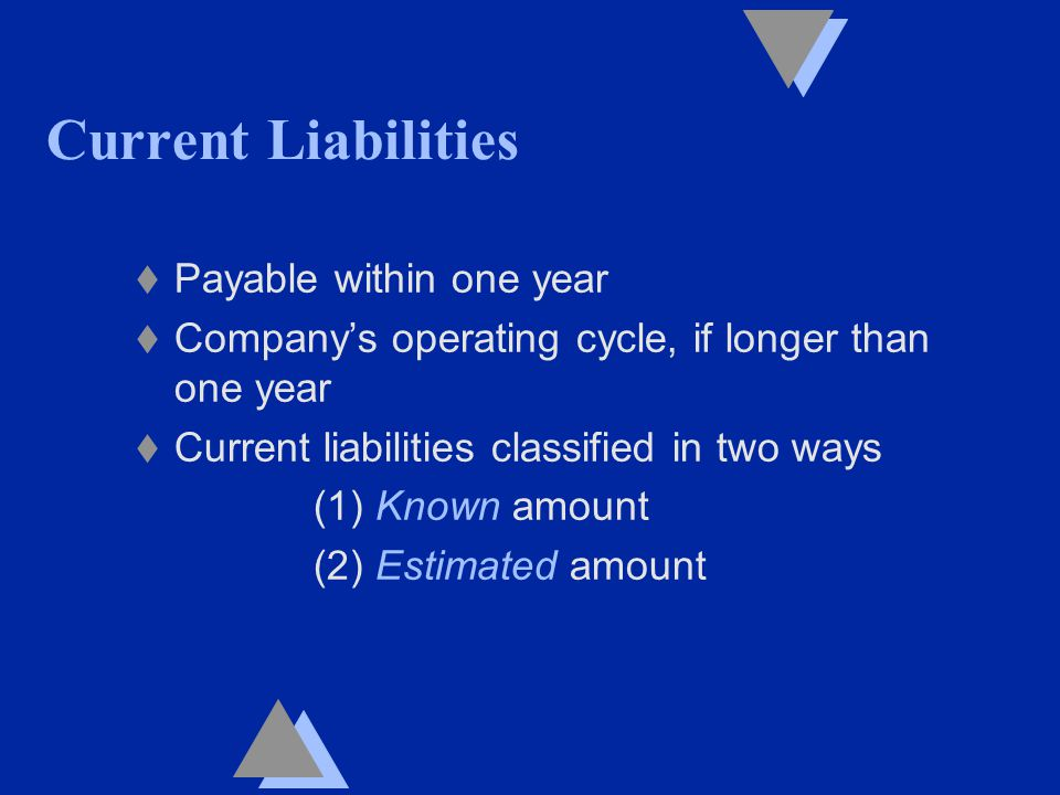 Current Liabilities t Payable within one year t Company's operating cycle, if longer than one year t Current liabilities classified in two ways (1) Known amount (2) Estimated amount