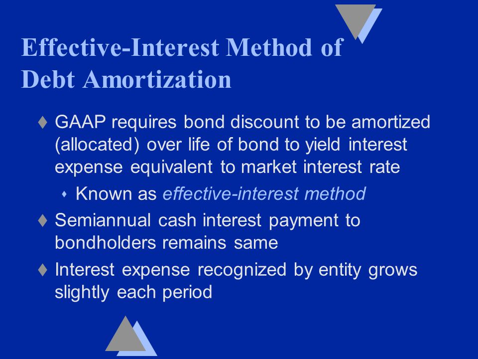 Effective-Interest Method of Debt Amortization t GAAP requires bond discount to be amortized (allocated) over life of bond to yield interest expense equivalent to market interest rate s Known as effective-interest method t Semiannual cash interest payment to bondholders remains same t Interest expense recognized by entity grows slightly each period