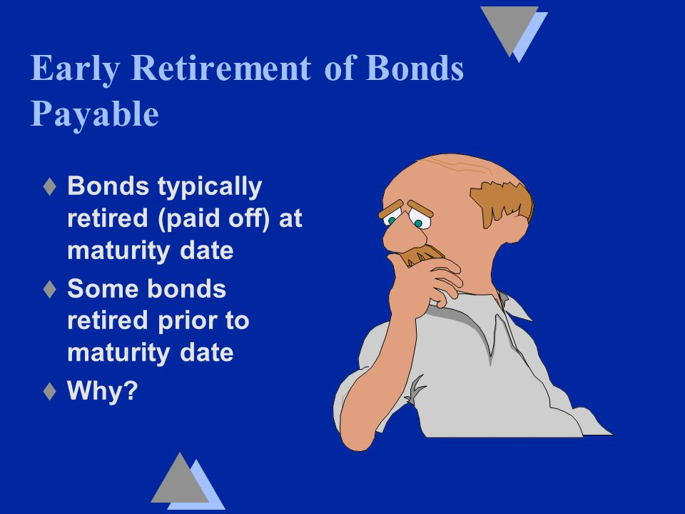 Early Retirement of Bonds Payable t Bonds typically retired (paid off) at maturity date t Some bonds retired prior to maturity date t Why