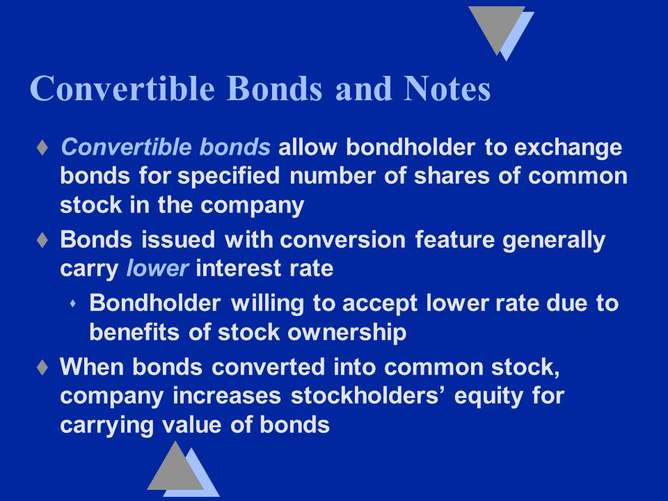 Convertible Bonds and Notes t Convertible bonds allow bondholder to exchange bonds for specified number of shares of common stock in the company t Bonds issued with conversion feature generally carry lower interest rate s Bondholder willing to accept lower rate due to benefits of stock ownership t When bonds converted into common stock, company increases stockholders' equity for carrying value of bonds