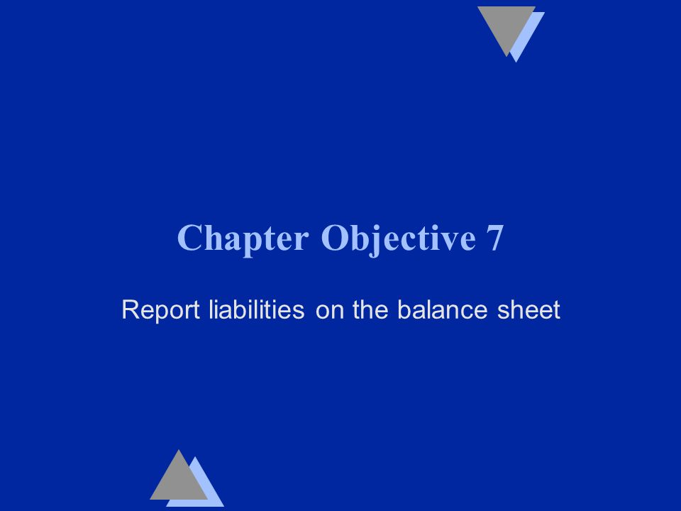 Chapter Objective 7 Report liabilities on the balance sheet