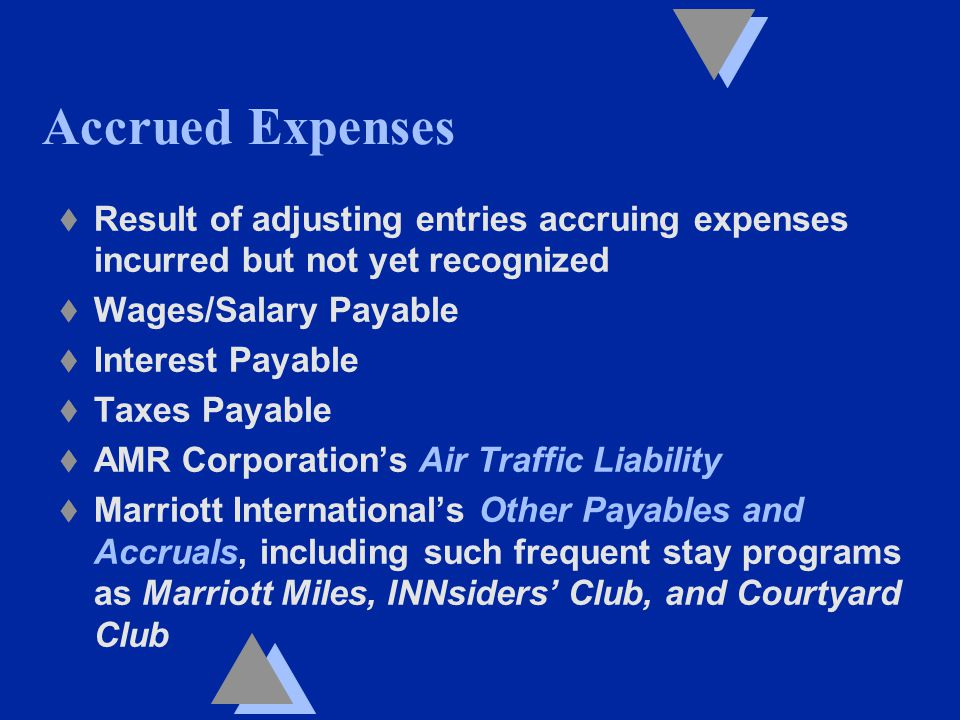 Accrued Expenses t Result of adjusting entries accruing expenses incurred but not yet recognized t Wages/Salary Payable t Interest Payable t Taxes Payable t AMR Corporation's Air Traffic Liability t Marriott International's Other Payables and Accruals, including such frequent stay programs as Marriott Miles, INNsiders' Club, and Courtyard Club