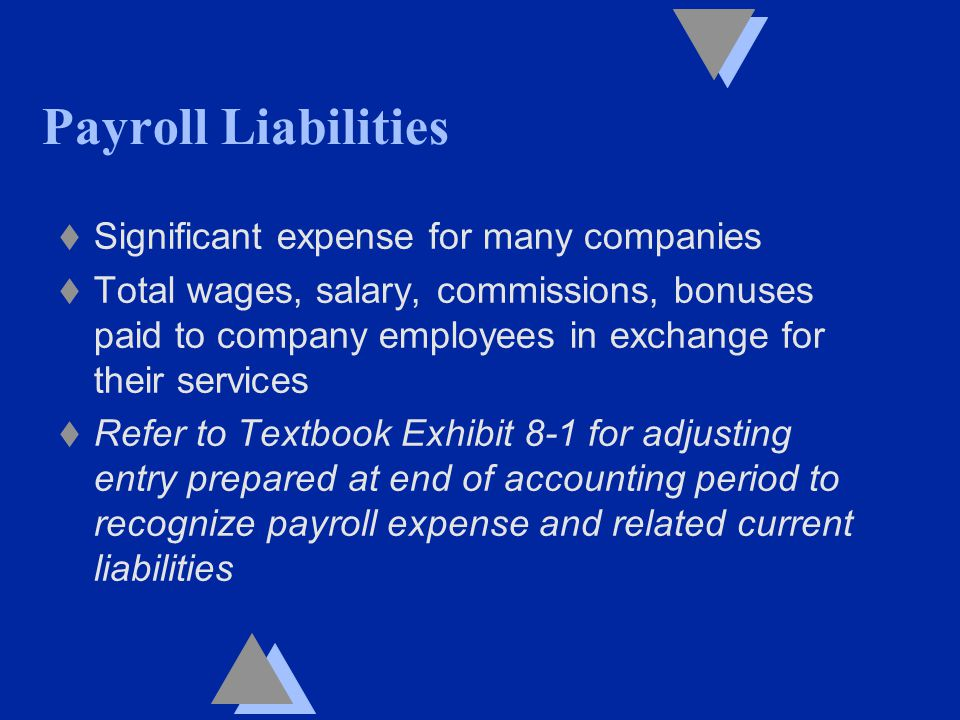 Payroll Liabilities t Significant expense for many companies t Total wages, salary, commissions, bonuses paid to company employees in exchange for their services t Refer to Textbook Exhibit 8-1 for adjusting entry prepared at end of accounting period to recognize payroll expense and related current liabilities