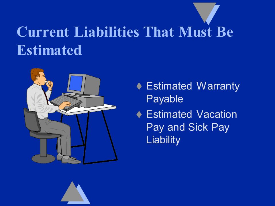 Current Liabilities That Must Be Estimated t Estimated Warranty Payable t Estimated Vacation Pay and Sick Pay Liability