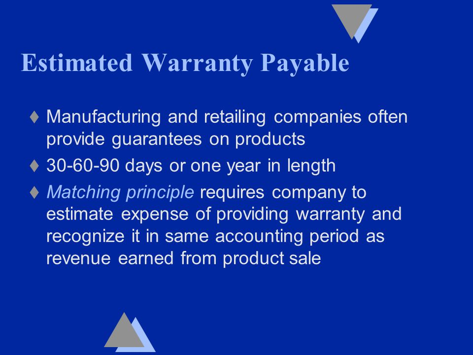 t Manufacturing and retailing companies often provide guarantees on products t 30-60-90 days or one year in length t Matching principle requires company to estimate expense of providing warranty and recognize it in same accounting period as revenue earned from product sale