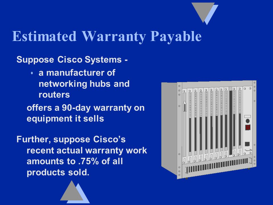 Estimated Warranty Payable Suppose Cisco Systems - s a manufacturer of networking hubs and routers offers a 90-day warranty on equipment it sells Further, suppose Cisco's recent actual warranty work amounts to.75% of all products sold.