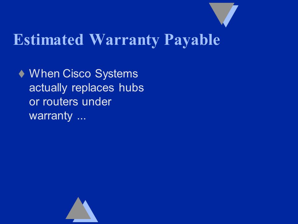 Estimated Warranty Payable t When Cisco Systems actually replaces hubs or routers under warranty...