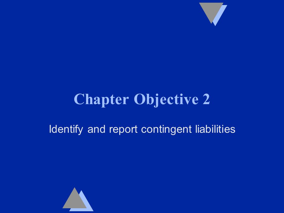 Chapter Objective 2 Identify and report contingent liabilities