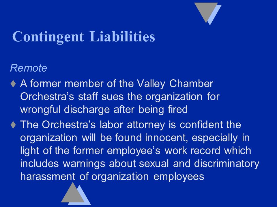 Contingent Liabilities Remote t A former member of the Valley Chamber Orchestra's staff sues the organization for wrongful discharge after being fired t The Orchestra's labor attorney is confident the organization will be found innocent, especially in light of the former employee's work record which includes warnings about sexual and discriminatory harassment of organization employees