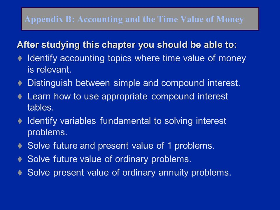 Appendix B: Accounting and the Time Value of Money After studying this chapter you should be able to: t Identify accounting topics where time value of money is relevant.
