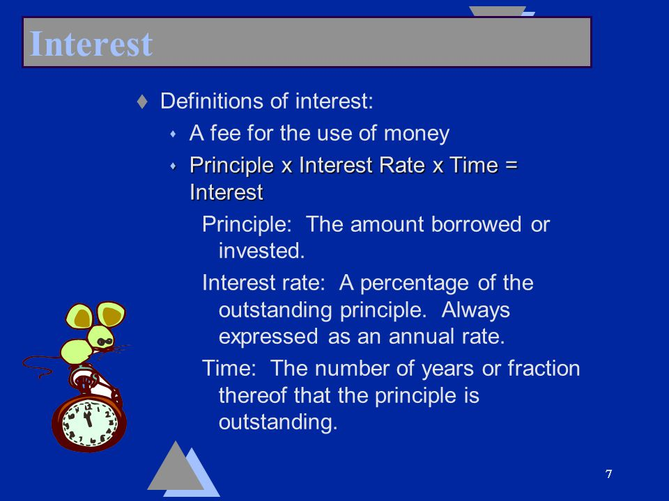 77777 Interest t Definitions of interest: s A fee for the use of money s Principle x Interest Rate x Time = Interest Principle: The amount borrowed or invested.