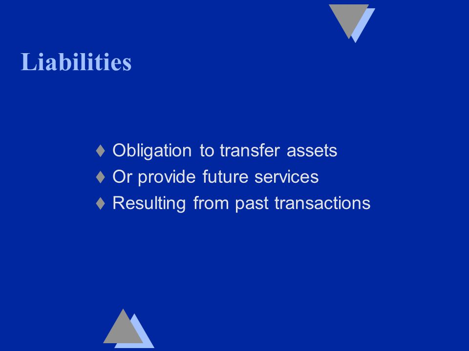 Liabilities t Obligation to transfer assets t Or provide future services t Resulting from past transactions