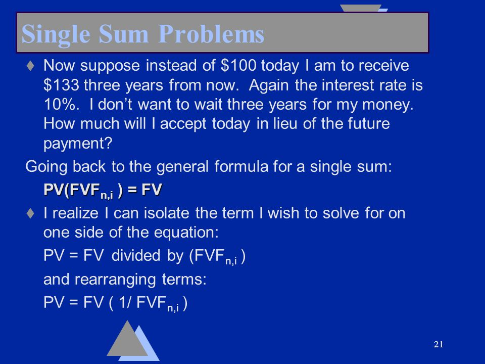 21 Single Sum Problems t Now suppose instead of $100 today I am to receive $133 three years from now.