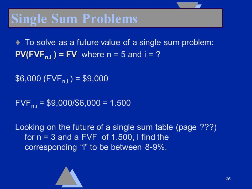 26 Single Sum Problems t To solve as a future value of a single sum problem: PV(FVF n,i ) = FV PV(FVF n,i ) = FV where n = 5 and i = .