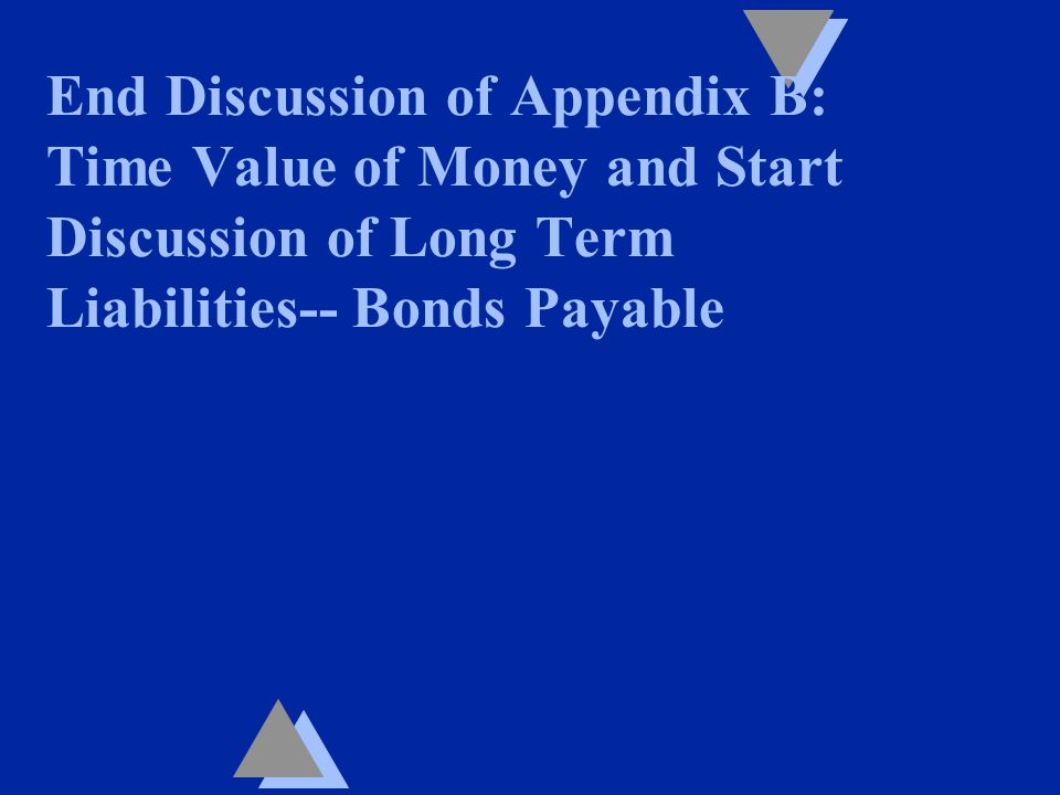 End Discussion of Appendix B: Time Value of Money and Start Discussion of Long Term Liabilities-- Bonds Payable
