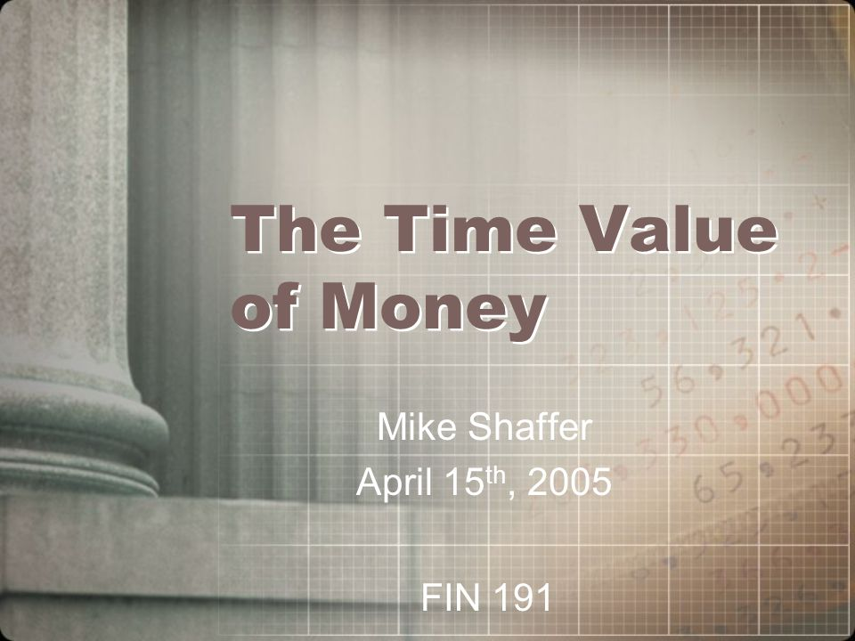 The Time Value of Money Mike Shaffer April 15 th, 2005 FIN 191