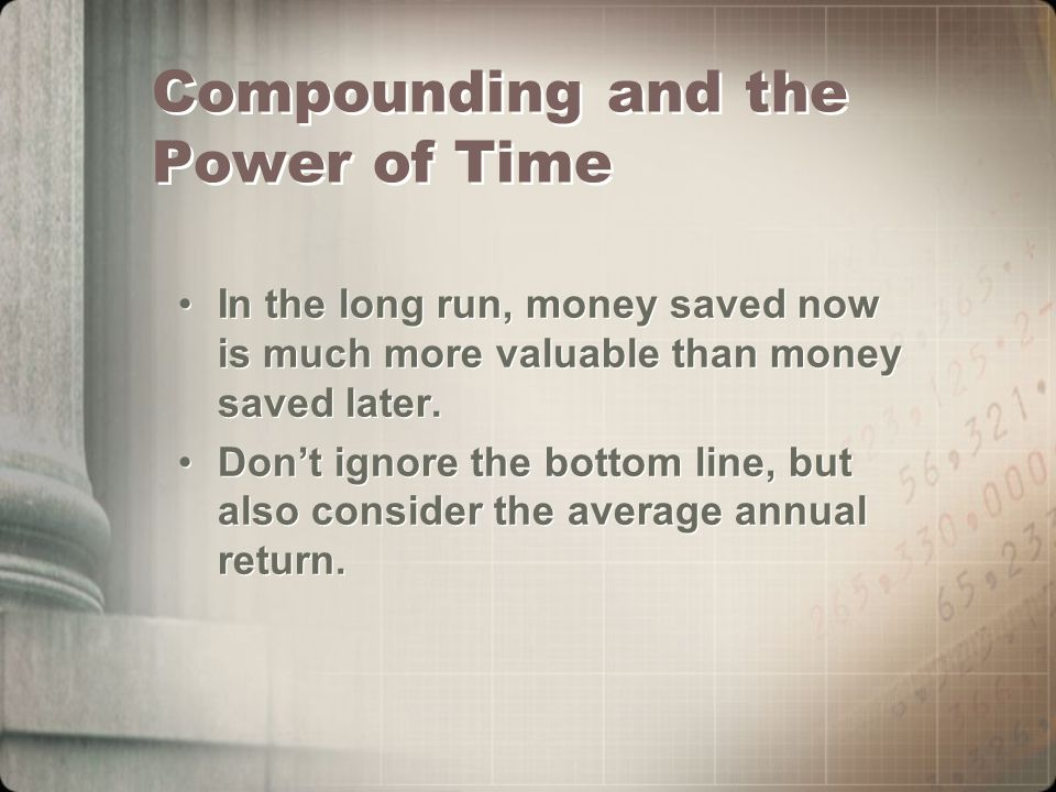 Compounding and the Power of Time In the long run, money saved now is much more valuable than money saved later.