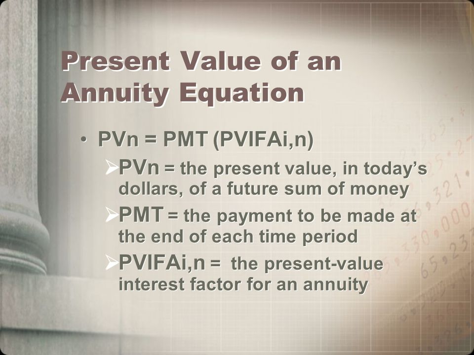 Present Value of an Annuity Equation PVn = PMT (PVIFAi,n)  PVn = the present value, in today's dollars, of a future sum of money  PMT = the payment to be made at the end of each time period  PVIFAi,n = the present-value interest factor for an annuity PVn = PMT (PVIFAi,n)  PVn = the present value, in today's dollars, of a future sum of money  PMT = the payment to be made at the end of each time period  PVIFAi,n = the present-value interest factor for an annuity
