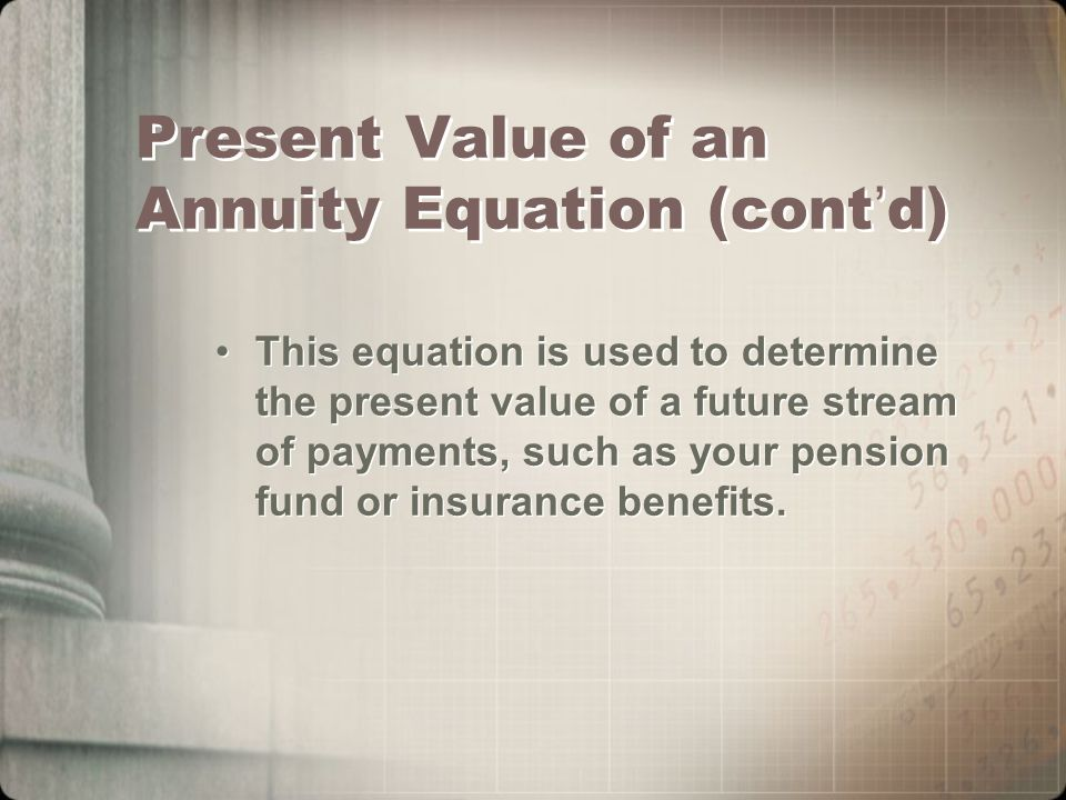 Present Value of an Annuity Equation (cont ' d) This equation is used to determine the present value of a future stream of payments, such as your pension fund or insurance benefits.