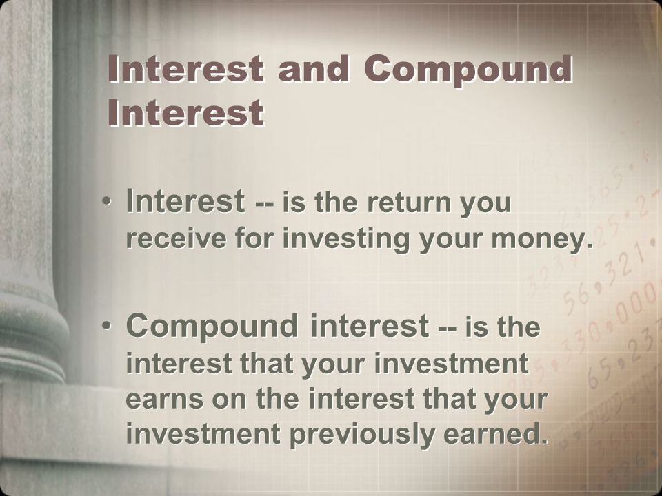 Interest and Compound Interest Interest -- is the return you receive for investing your money.