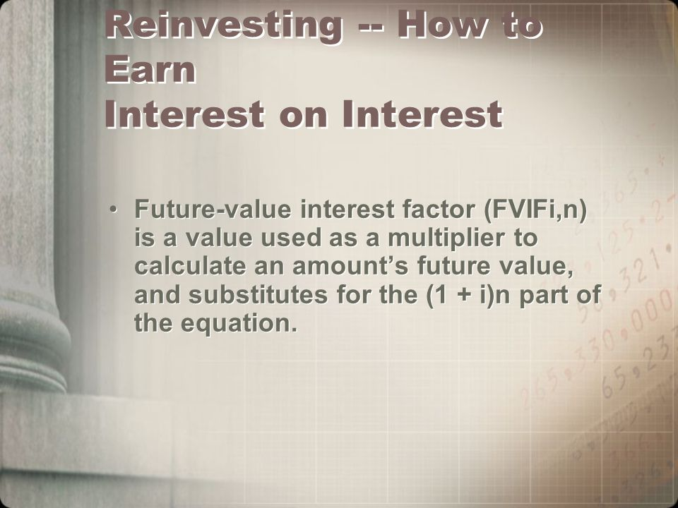 Reinvesting -- How to Earn Interest on Interest Future-value interest factor (FVIFi,n) is a value used as a multiplier to calculate an amount's future value, and substitutes for the (1 + i)n part of the equation.