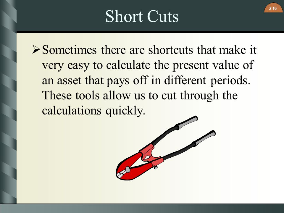2-16 Short Cuts  Sometimes there are shortcuts that make it very easy to calculate the present value of an asset that pays off in different periods.