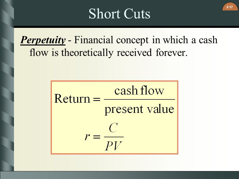 2-17 Short Cuts Perpetuity - Financial concept in which a cash flow is theoretically received forever.
