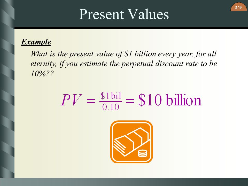 2-19 Present Values Example What is the present value of $1 billion every year, for all eternity, if you estimate the perpetual discount rate to be 10%??