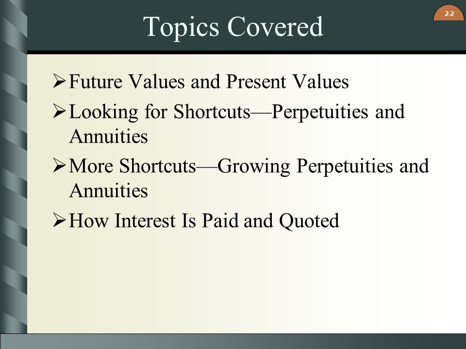 2-2 Topics Covered  Future Values and Present Values  Looking for Shortcuts—Perpetuities and Annuities  More Shortcuts—Growing Perpetuities and Ann