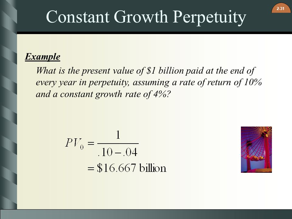 2-31 Constant Growth Perpetuity Example What is the present value of $1 billion paid at the end of every year in perpetuity, assuming a rate of return