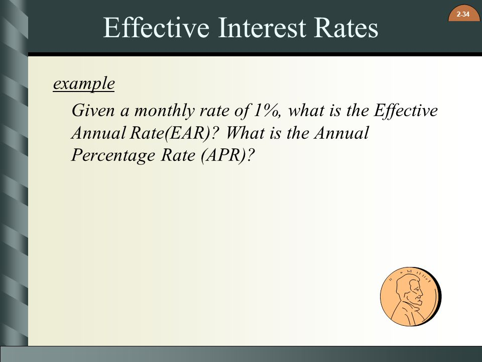 2-34 Effective Interest Rates example Given a monthly rate of 1%, what is the Effective Annual Rate(EAR)? What is the Annual Percentage Rate (APR)?