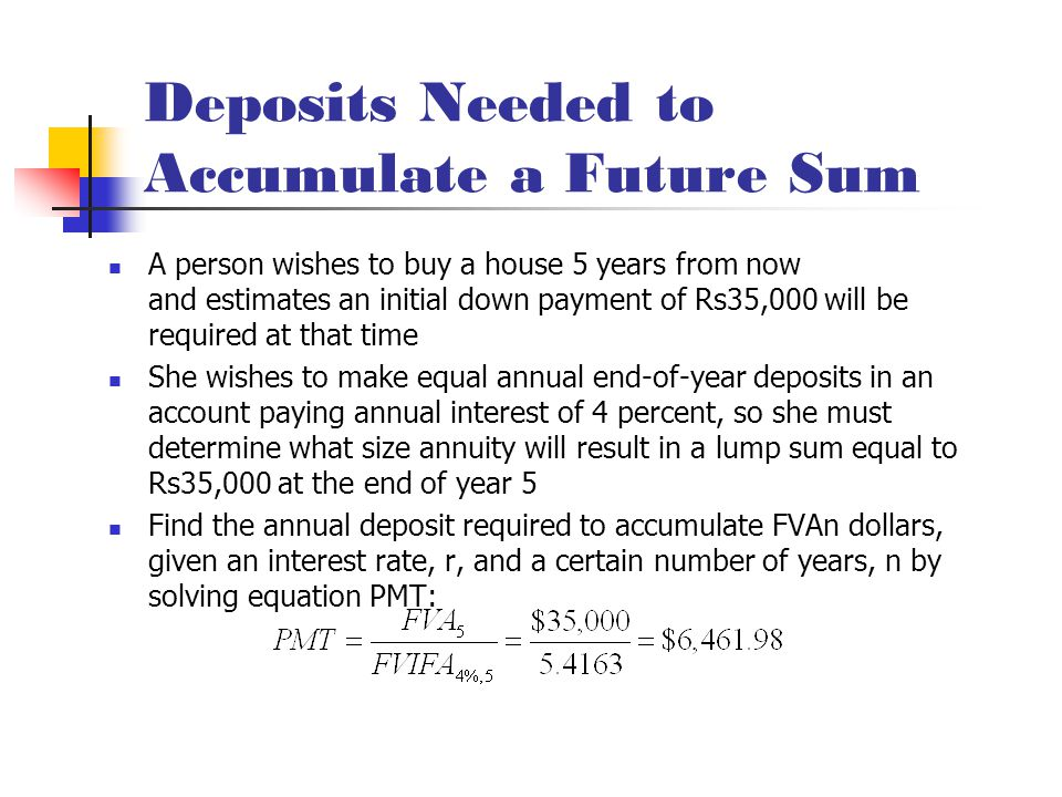 Deposits Needed to Accumulate a Future Sum A person wishes to buy a house 5 years from now and estimates an initial down payment of Rs35,000 will be required at that time She wishes to make equal annual end-of-year deposits in an account paying annual interest of 4 percent, so she must determine what size annuity will result in a lump sum equal to Rs35,000 at the end of year 5 Find the annual deposit required to accumulate FVAn dollars, given an interest rate, r, and a certain number of years, n by solving equation PMT: