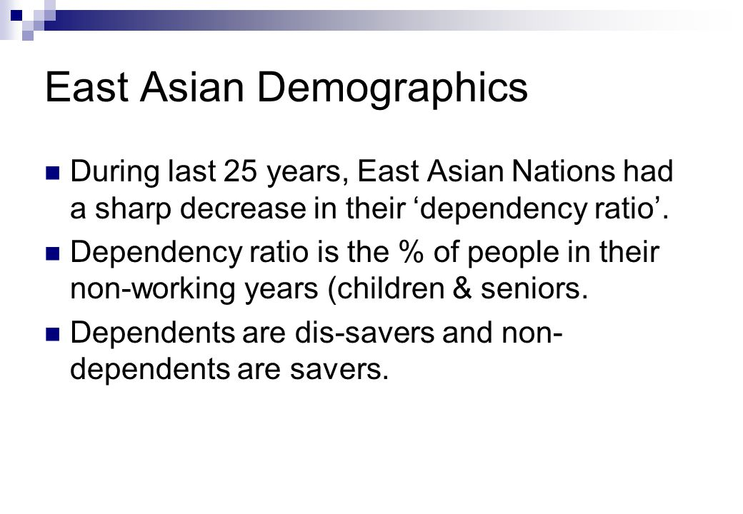 East Asian Demographics During last 25 years, East Asian Nations had a sharp decrease in their 'dependency ratio'.