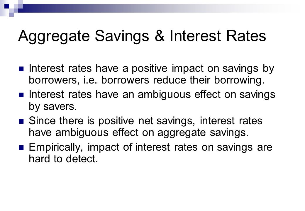 Aggregate Savings & Interest Rates Interest rates have a positive impact on savings by borrowers, i.e.