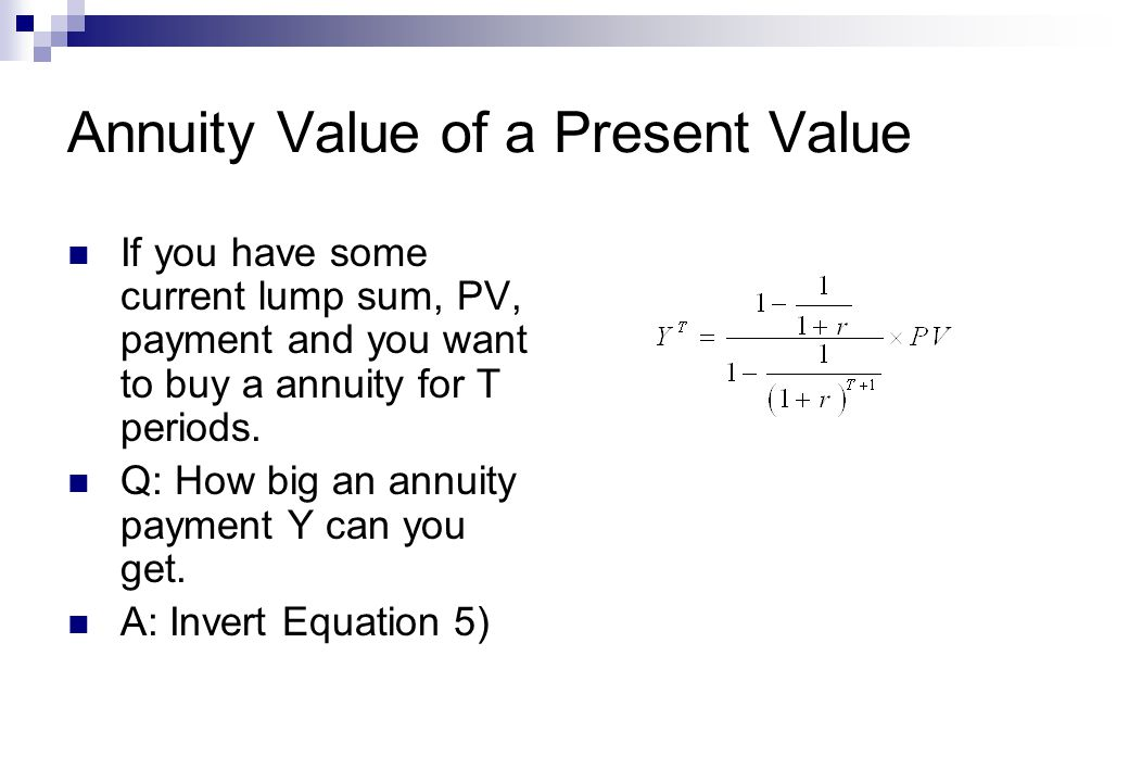 Annuity Value of a Present Value If you have some current lump sum, PV, payment and you want to buy a annuity for T periods.