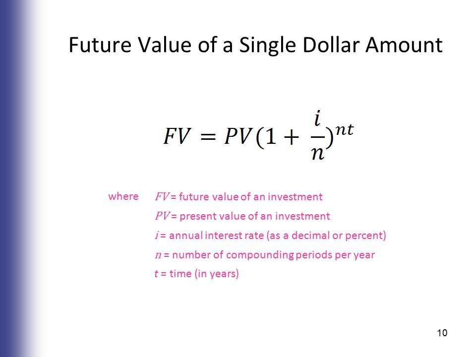 Future Value of a Single Dollar Amount where FV = future value of an investment PV = present value of an investment i = annual interest rate (as a decimal or percent) n = number of compounding periods per year t = time (in years) 10