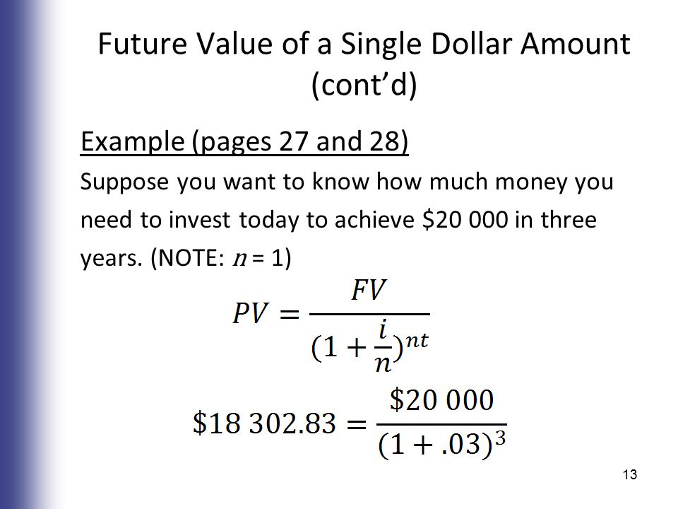 Future Value of a Single Dollar Amount (cont'd) Example (pages 27 and 28) Suppose you want to know how much money you need to invest today to achieve $20 000 in three years.