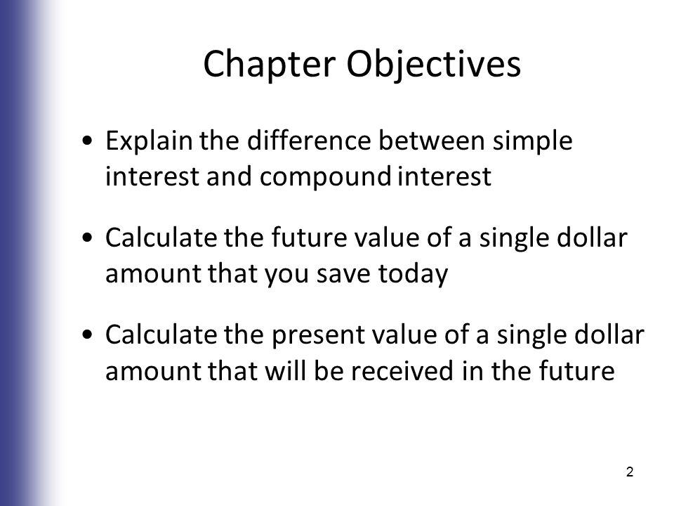 Chapter Objectives Explain the difference between simple interest and compound interest Calculate the future value of a single dollar amount that you save today Calculate the present value of a single dollar amount that will be received in the future 2
