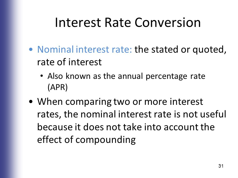 Interest Rate Conversion Nominal interest rate: the stated or quoted, rate of interest Also known as the annual percentage rate (APR) When comparing t