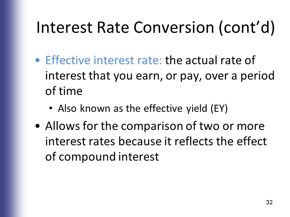 Interest Rate Conversion (cont'd) Effective interest rate: the actual rate of interest that you earn, or pay, over a period of time Also known as the