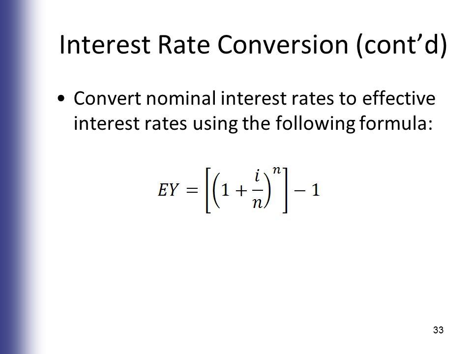 Interest Rate Conversion (cont'd) Convert nominal interest rates to effective interest rates using the following formula: 33