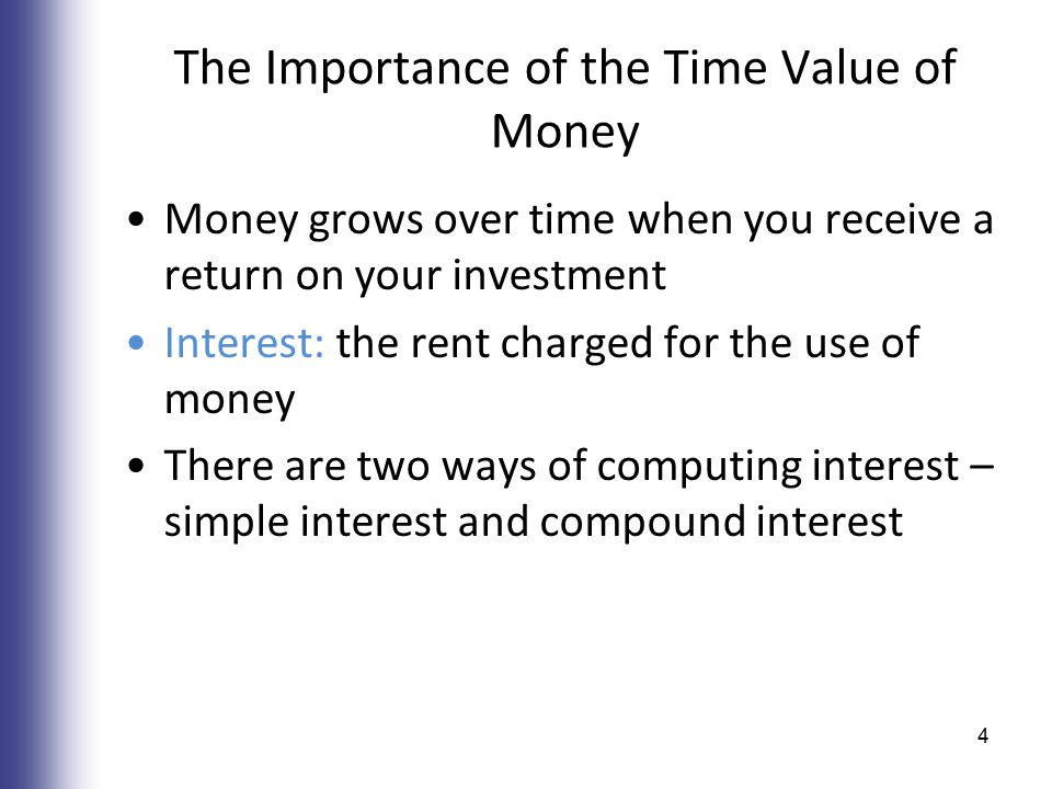 The Importance of the Time Value of Money Money grows over time when you receive a return on your investment Interest: the rent charged for the use of money There are two ways of computing interest – simple interest and compound interest 4